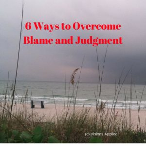 6 Ways to Overcome Blame and Judgment
